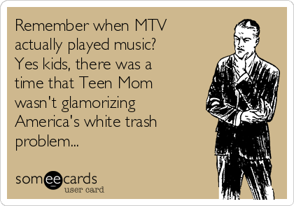 Remember when MTV actually played music? Yes kids, there was a time that Teen Mom wasn't glamorizing America's white trash problem...