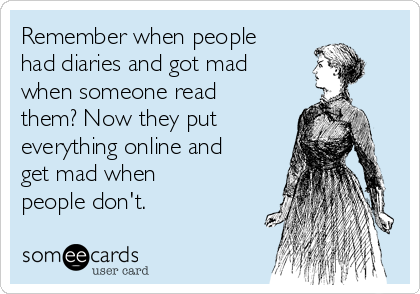 Remember when people had diaries and got mad when someone read them? Now they put everything online and get mad when people don't.