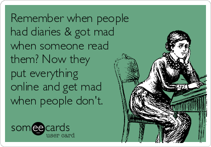 Remember when people had diaries & got mad when someone read them? Now they put everything online and get mad when people don't.