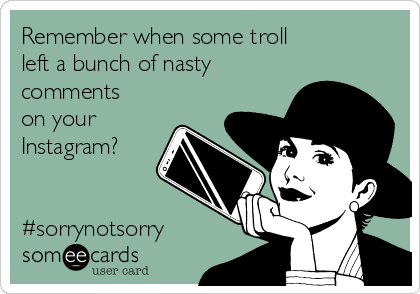 Remember when some troll  left a bunch of nasty comments on your Instagram?   #sorrynotsorry