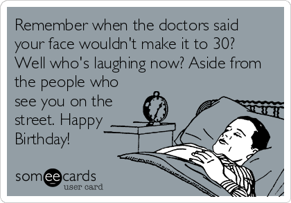 Remember when the doctors said your face wouldn't make it to 30?  Well who's laughing now? Aside from the people who see you on the street. Happy Birthday!