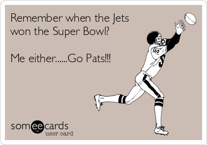 Remember when the Jets won the Super Bowl?  Me either......Go Pats!!!