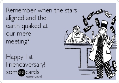 Remember when the stars aligned and the earth quaked at our mere meeting?  Happy 1st Friendaversary!