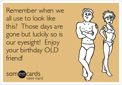 Remember when we all use to look like this?  Those days are gone but luckily so is our eyesight!  Enjoy your birthday OLD friend!