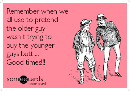 Remember when we all use to pretend the older guy wasn't trying to buy the younger guys butt ... Good times!!!