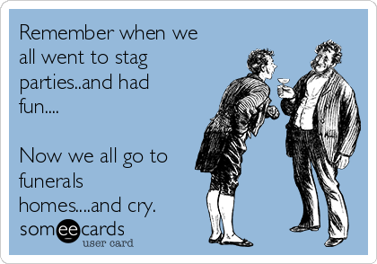 Remember when we all went to stag parties..and had fun....  Now we all go to funerals homes....and cry.