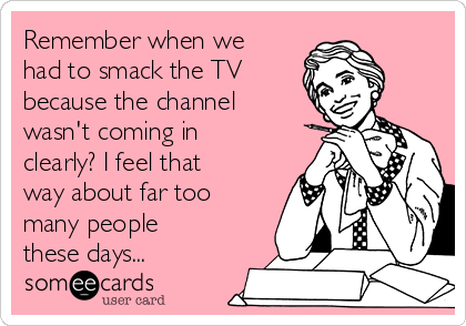 Remember when we had to smack the TV  because the channel wasn't coming in clearly? I feel that way about far too many people these days...