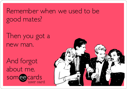 Remember when we used to be good mates?  Then you got a new man.  And forgot about me.