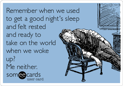 Remember when we used to get a good night's sleep and felt rested and ready to take on the world when we woke up? Me neither.