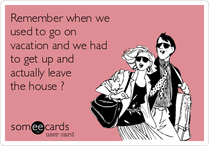 Remember when we used to go on vacation and we had to get up and actually leave the house ?