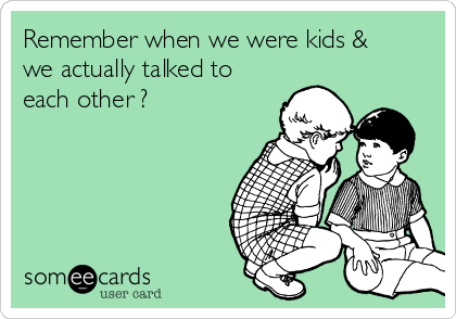 Remember when we were kids & we actually talked to each other ?