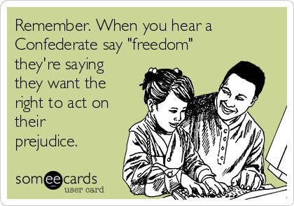 "Remember. When you hear a Confederate say ""freedom"" they're saying they want the right to act on their prejudice."