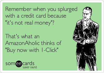 "Remember when you splurged with a credit card because ""it's not real money""?  That's what an AmazonAholic thinks of ""Buy now with 1-Click"""