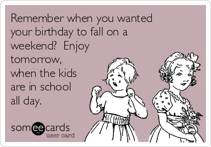 Remember when you wanted your birthday to fall on a weekend?  Enjoy tomorrow, when the kids are in school all day.