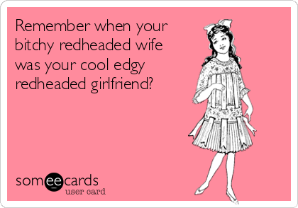 Remember when your bitchy redheaded wife was your cool edgy redheaded girlfriend?