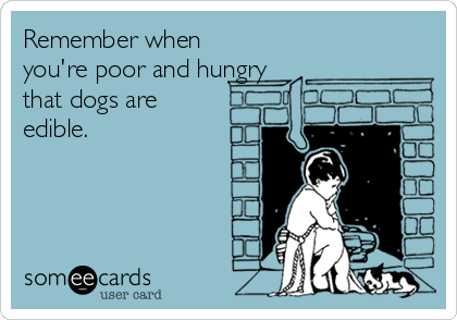 Remember when you're poor and hungry that dogs are edible.