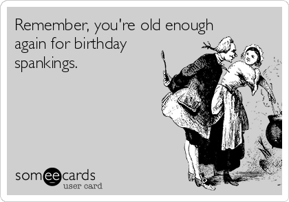 Remember, you're old enough again for birthday spankings.