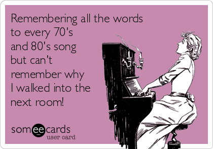 Remembering all the words to every 70's and 80's song but can't remember why I walked into the next room!