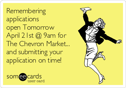 Remembering applications open Tomorrow  April 21st @ 9am for  The Chevron Market... and submitting your  application on time!