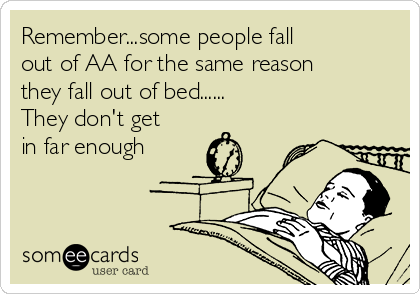 Remember...some people fall  out of AA for the same reason they fall out of bed...... They don't get in far enough