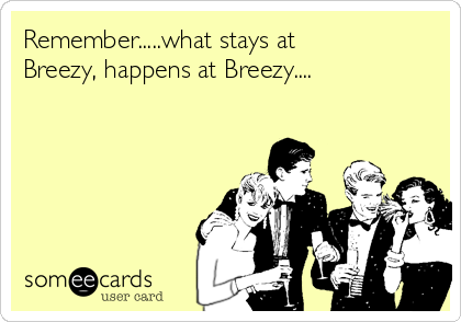 Remember.....what stays at Breezy, happens at Breezy....