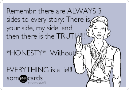 Remembr, there are ALWAYS 3 sides to every story: There is your side, my side, and then there is the TRUTH!!!!  *HONESTY*  Without it,  EVERYTHING is a lie!!!