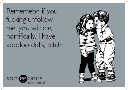 Rememebr, if you fucking unfollow me, you will die, horrifically. I have voodoo dolls, bitch.