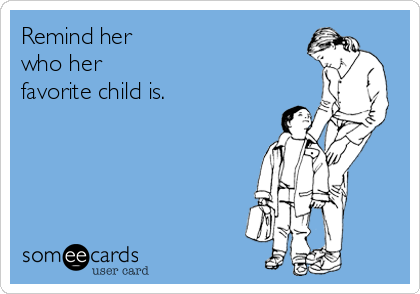 Remind her  who her  favorite child is.
