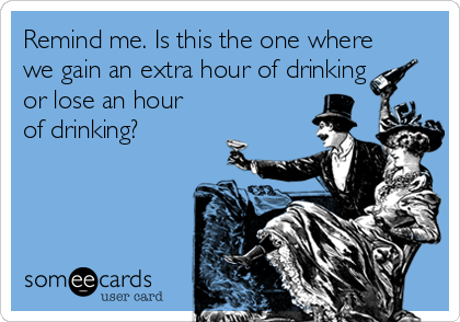 Remind me. Is this the one where we gain an extra hour of drinking or lose an hour of drinking?