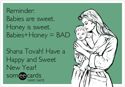 Reminder: Babies are sweet. Honey is sweet. Babies+Honey = BAD  Shana Tovah! Have a Happy and Sweet New Year!