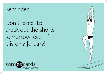 Reminder:  Don't forget to break out the shorts tomorrow, even if  it is only January!