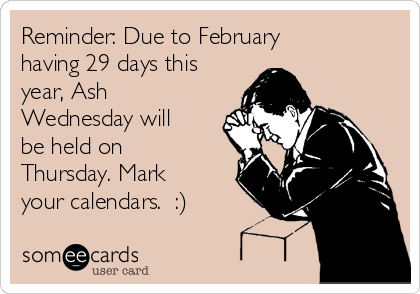 Reminder: Due to February having 29 days this year, Ash Wednesday will be held on Thursday. Mark your calendars.  :)
