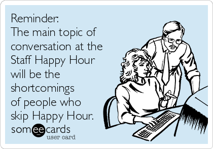 Reminder:  The main topic of conversation at the Staff Happy Hour will be the shortcomings of people who skip Happy Hour.