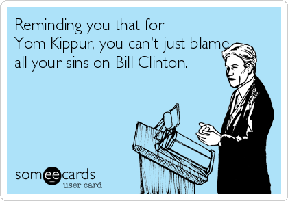 Reminding you that for Yom Kippur, you can't just blame all your sins on Bill Clinton.