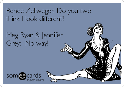 Renee Zellweger: Do you two think I look different?  Meg Ryan & Jennifer Grey:  No way!