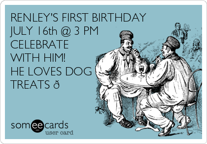 RENLEY'S FIRST BIRTHDAY JULY 16th @ 3 PM CELEBRATE WITH HIM! HE LOVES DOG TREATS ?