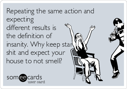 Repeating The Same Action And Expecting Different Results Is The Definition  Of Insanity. Why Keep
