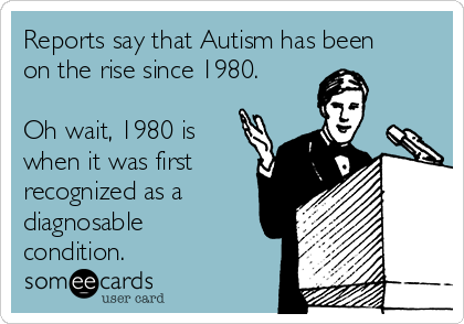 Reports say that Autism has been on the rise since 1980.  Oh wait, 1980 is when it was first recognized as a diagnosable condition.