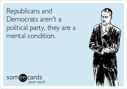 Republicans and Democrats aren't a political party, they are a mental condition.