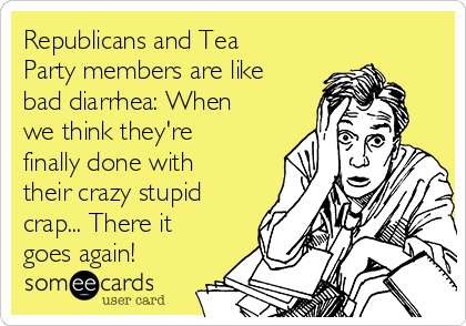 Republicans and Tea Party members are like bad diarrhea: When we think they're finally done with their crazy stupid crap... There it goes again!