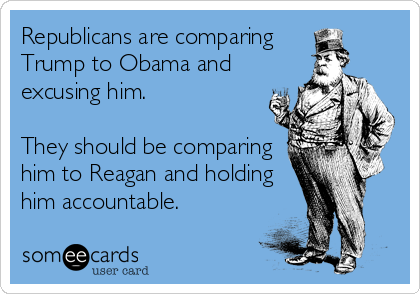 Republicans are comparing  Trump to Obama and excusing him.  They should be comparing him to Reagan and holding him accountable.