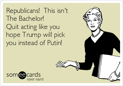 Republicans!  This isn't The Bachelor!   Quit acting like you hope Trump will pick you instead of Putin!