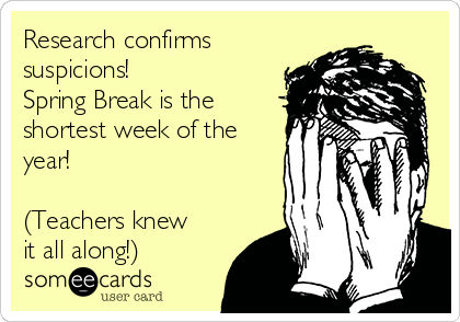 Research confirms suspicions! Spring Break is the shortest week of the year!  (Teachers knew it all along!)