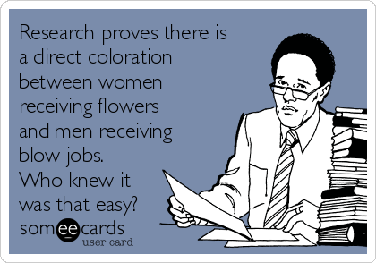Research proves there is a direct coloration between women receiving flowers and men receiving blow jobs. Who knew it was that easy?