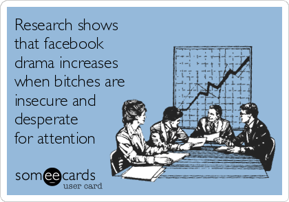 Research shows that facebook drama increases when bitches are insecure and desperate for attention