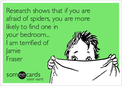Research shows that if you are afraid of spiders, you are more likely to find one in your bedroom... I am terrified of Jamie Fraser