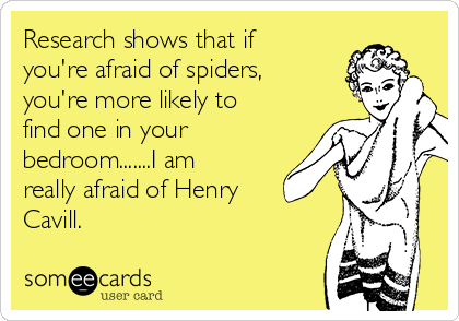 Research shows that if you're afraid of spiders, you're more likely to find one in your bedroom.......I am really afraid of Henry Cavill.