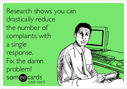 Research shows you can drastically reduce the number of complaints with a single response. Fix the damn problem!