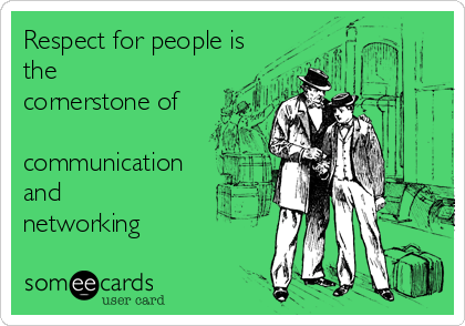 Respect for people is the cornerstone of   communication and networking