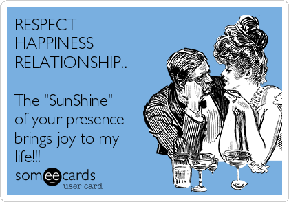 """RESPECT HAPPINESS RELATIONSHIP..  The """"SunShine"""" of your presence brings joy to my life!!!"""